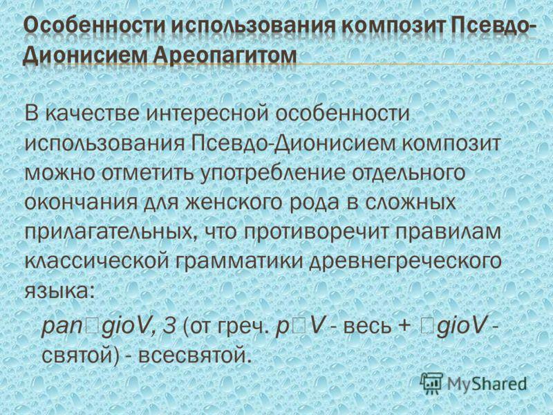 В качестве интересной особенности использования Псевдо-Дионисием композит можно отметить употребление отдельного окончания для женского рода в сложных прилагательных, что противоречит правилам классической грамматики древнегреческого языка: pan gioV,