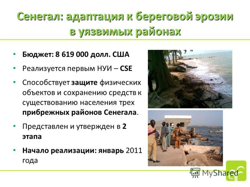 Сенегал: адаптация к береговой эрозии в уязвимых районах Бюджет: 8 619 000 долл. США Реализуется первым НУИ – CSE Способствует защите физических объектов и сохранению средств к существованию населения трех прибрежных районов Сенегала. Представлен и у