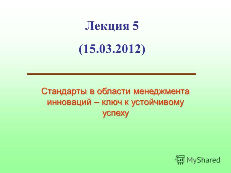 Лекция 5 (15.03.2012) Стандарты в области менеджмента инноваций – ключ к устойчивому успеху
