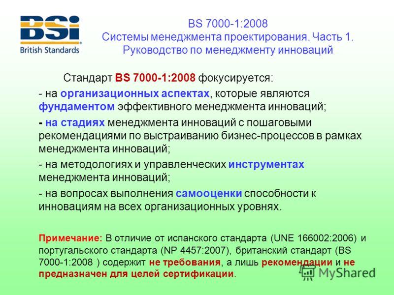 BS 7000-1:2008 Системы менеджмента проектирования. Часть 1. Руководство по менеджменту инноваций Стандарт BS 7000-1:2008 фокусируется: - на организационных аспектах, которые являются фундаментом эффективного менеджмента инноваций; - на стадиях менедж