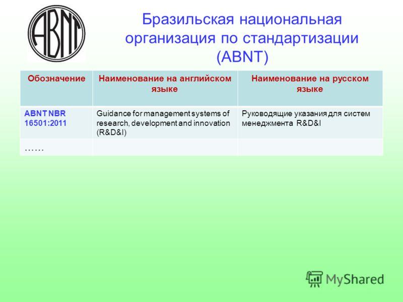 Бразильская национальная организация по стандартизации (ABNT) ОбозначениеНаименование на английском языке Наименование на русском языке ABNT NBR 16501:2011 Guidance for management systems of research, development and innovation (R&D&I) Руководящие ук