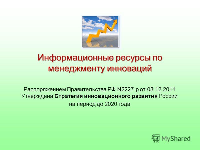 Информационные ресурсы по менеджменту инноваций Распоряжением Правительства РФ N2227-р от 08.12.2011 Утверждена Стратегия инновационного развития России на период до 2020 года
