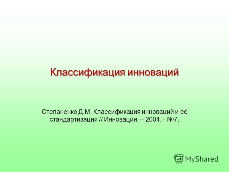 Классификация инноваций Степаненко Д.М. Классификация инноваций и её стандартизация // Инновации. – 2004. - 7.