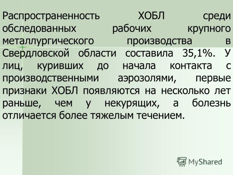 Распространенность ХОБЛ среди обследованных рабочих крупного металлургического производства в Свердловской области составила 35,1%. У лиц, куривших до начала контакта с производственными аэрозолями, первые признаки ХОБЛ появляются на несколько лет ра