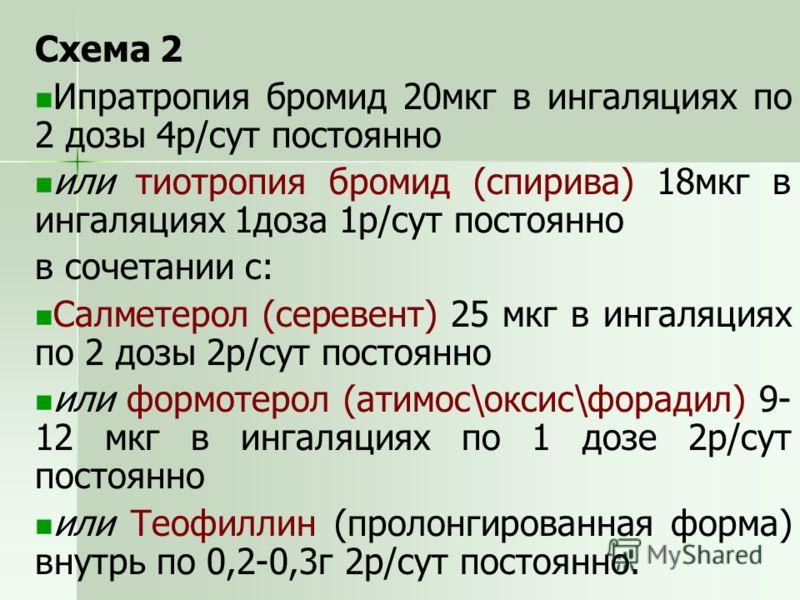 Схема 2 Ипратропия бромид 20мкг в ингаляциях по 2 дозы 4р/сут постоянно или тиотропия бромид (спирива) 18мкг в ингаляциях 1доза 1р/сут постоянно в сочетании с: Салметерол (серевент) 25 мкг в ингаляциях по 2 дозы 2р/сут постоянно или формотерол (атимо
