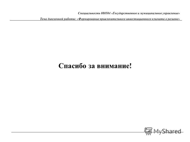 Спасибо за внимание! Специальность 080504 «Государственное и муниципальное управление» Тема дипломной работы: «Формирование привлекательного инвестиционного климата в регионе»
