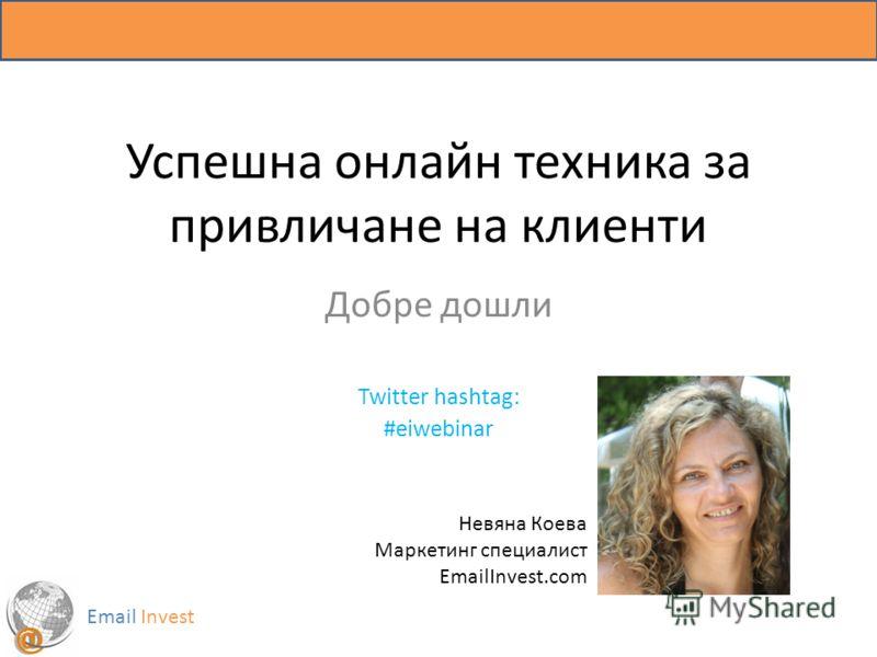 Успешна онлайн техника за привличане на клиенти Добре дошли Twitter hashtag: #eiwebinar Email Invest Невяна Коева Маркетинг специалист EmailInvest.com
