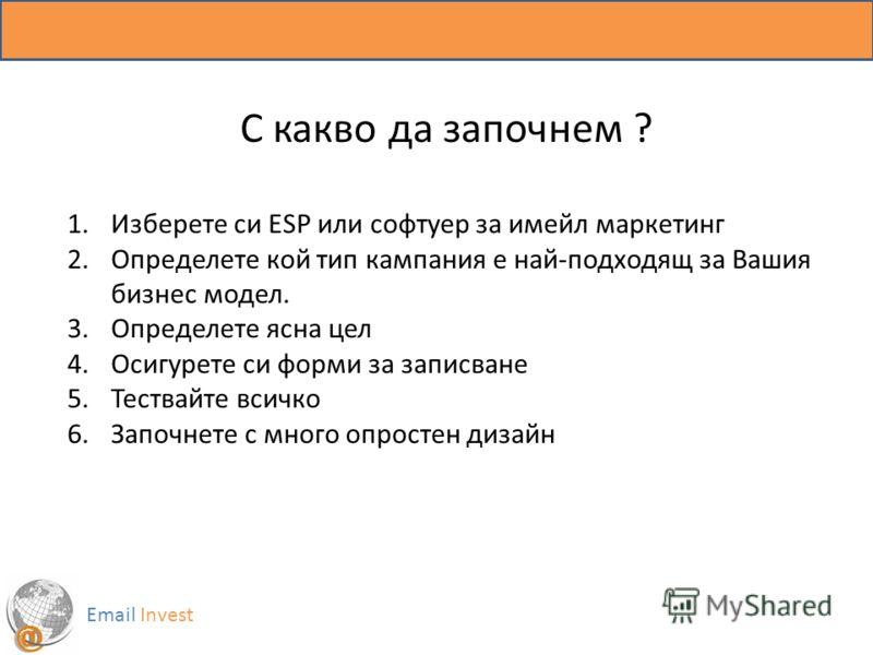 Email Invest С какво да започнем ? 1.Изберете си ESP или софтуер за имейл маркетинг 2.Определете кой тип кампания е най-подходящ за Вашия бизнес модел. 3.Определете ясна цел 4.Осигурете си форми за записване 5.Тествайте всичко 6.Започнете с много опр