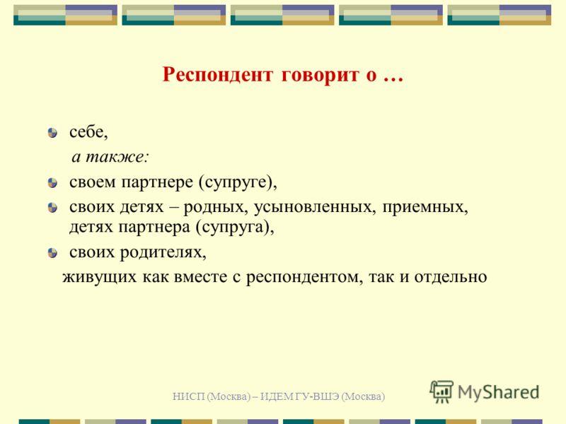 НИСП (Москва) – ИДЕМ ГУ-ВШЭ (Москва) Респондент говорит о … себе, а также: своем партнере (супруге), своих детях – родных, усыновленных, приемных, детях партнера (супруга), своих родителях, живущих как вместе с респондентом, так и отдельно