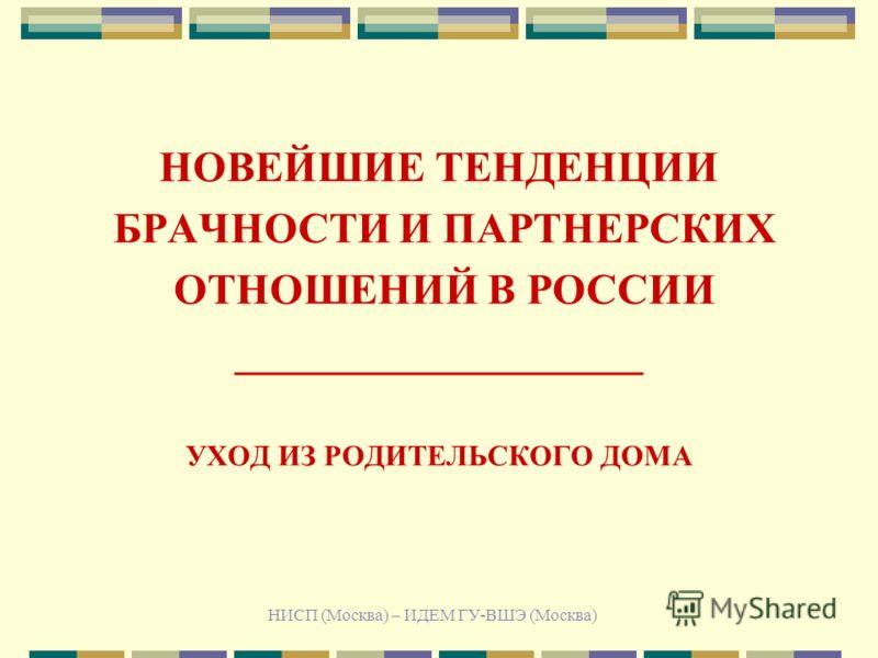 НИСП (Москва) – ИДЕМ ГУ-ВШЭ (Москва) НОВЕЙШИЕ ТЕНДЕНЦИИ БРАЧНОСТИ И ПАРТНЕРСКИХ ОТНОШЕНИЙ В РОССИИ ___________________ УХОД ИЗ РОДИТЕЛЬСКОГО ДОМА