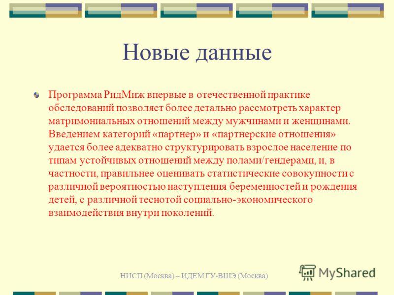 НИСП (Москва) – ИДЕМ ГУ-ВШЭ (Москва) Новые данные Программа РидМиж впервые в отечественной практике обследований позволяет более детально рассмотреть характер матримониальных отношений между мужчинами и женщинами. Введением категорий «партнер» и «пар