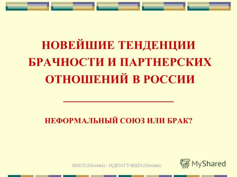 НИСП (Москва) – ИДЕМ ГУ-ВШЭ (Москва) НОВЕЙШИЕ ТЕНДЕНЦИИ БРАЧНОСТИ И ПАРТНЕРСКИХ ОТНОШЕНИЙ В РОССИИ ___________________ НЕФОРМАЛЬНЫЙ СОЮЗ ИЛИ БРАК?