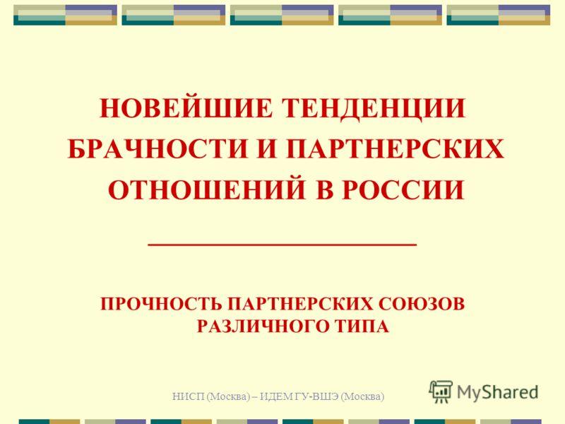 НИСП (Москва) – ИДЕМ ГУ-ВШЭ (Москва) НОВЕЙШИЕ ТЕНДЕНЦИИ БРАЧНОСТИ И ПАРТНЕРСКИХ ОТНОШЕНИЙ В РОССИИ ___________________ ПРОЧНОСТЬ ПАРТНЕРСКИХ СОЮЗОВ РАЗЛИЧНОГО ТИПА