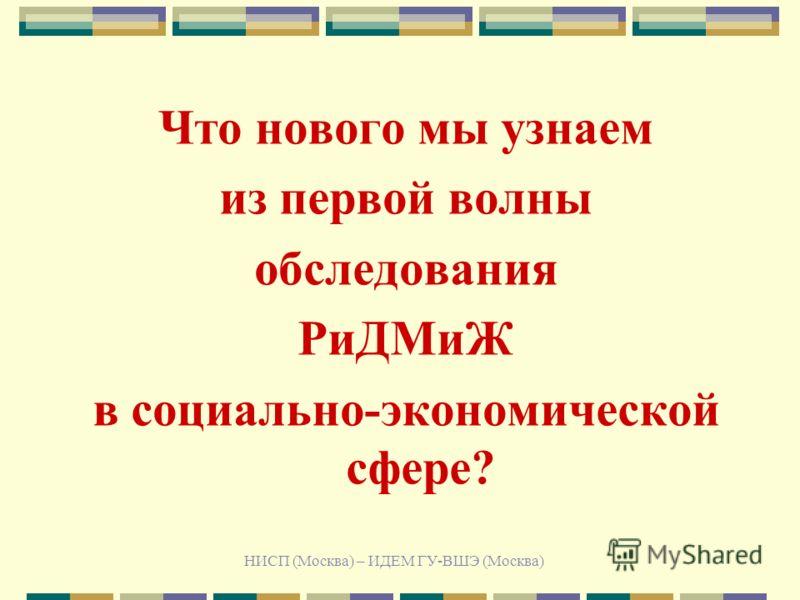 НИСП (Москва) – ИДЕМ ГУ-ВШЭ (Москва) Что нового мы узнаем из первой волны обследования РиДМиЖ в социально-экономической сфере?