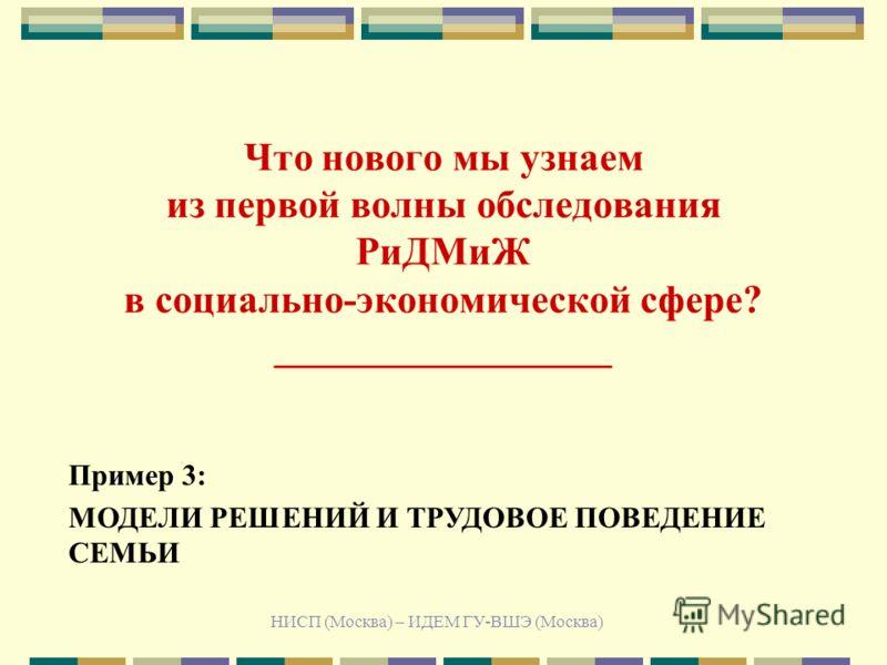 НИСП (Москва) – ИДЕМ ГУ-ВШЭ (Москва) Что нового мы узнаем из первой волны обследования РиДМиЖ в социально-экономической сфере? _________________ Пример 3: МОДЕЛИ РЕШЕНИЙ И ТРУДОВОЕ ПОВЕДЕНИЕ СЕМЬИ