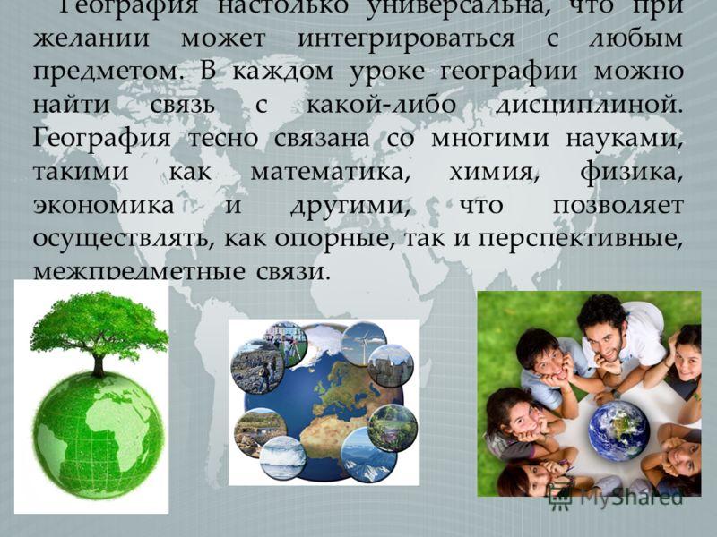 География настолько универсальна, что при желании может интегрироваться с любым предметом. В каждом уроке географии можно найти связь с какой-либо дисциплиной. География тесно связана со многими науками, такими как математика, химия, физика, экономик