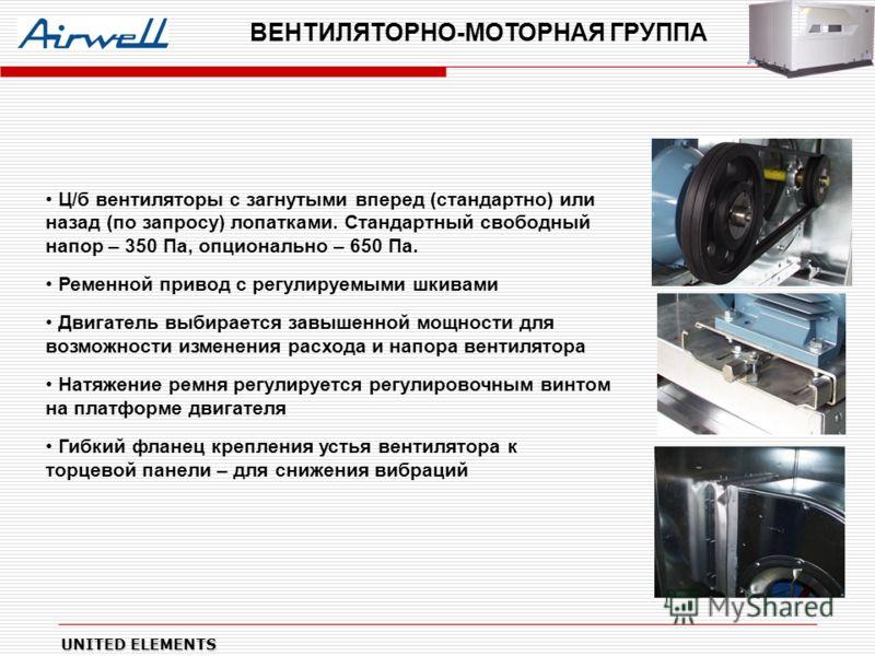 UNITED ELEMENTS ВЕНТИЛЯТОРНО-МОТОРНАЯ ГРУППА Ц/б вентиляторы с загнутыми вперед (стандартно) или назад (по запросу) лопатками. Стандартный свободный напор – 350 Па, опционально – 650 Па. Ременной привод с регулируемыми шкивами Двигатель выбирается за
