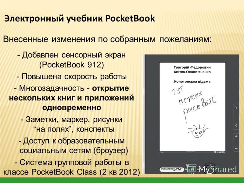 - Добавлен сенсорный экран (PocketBook 912) - Повышена скорость работы - Многозадачность - открытие нескольких книг и приложений одновременно - Заметки, маркер, рисунки на полях, конспекты - Доступ к образовательным социальным сетям (броузер) - Систе