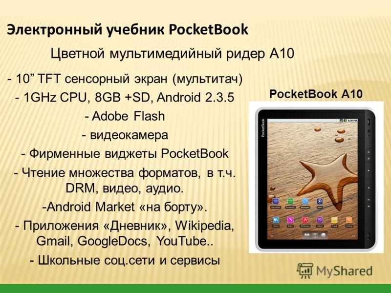 - 10 TFT сенсорный экран (мультитач) - 1GHz CPU, 8GB +SD, Android 2.3.5 - Adobe Flash - видеокамера - Фирменные виджеты PocketBook - Чтение множества форматов, в т.ч. DRM, видео, аудио. -Android Market «на борту». - Приложения «Дневник», Wikipedia, G