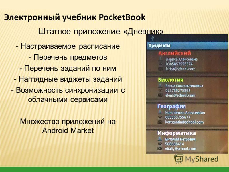 - Настраиваемое расписание - Перечень предметов - Перечень заданий по ним - Наглядные виджеты заданий - Возможность синхронизации с облачными сервисами Множество приложений на Android Market Штатное приложение «Дневник» Электронный учебник PocketBook
