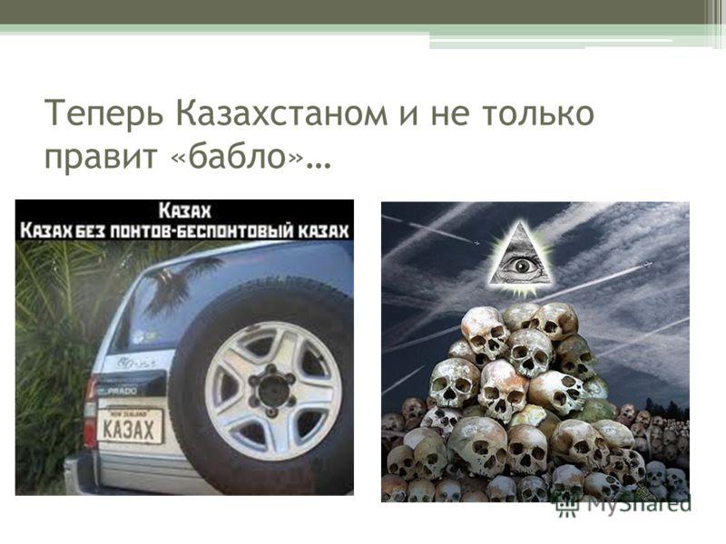 Теперь Казахстаном и не только правит «бабло»…