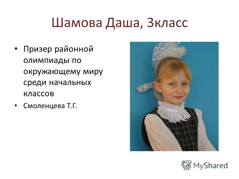 Шамова Даша, 3класс Призер районной олимпиады по окружающему миру среди начальных классов Смоленцева Т.Г.