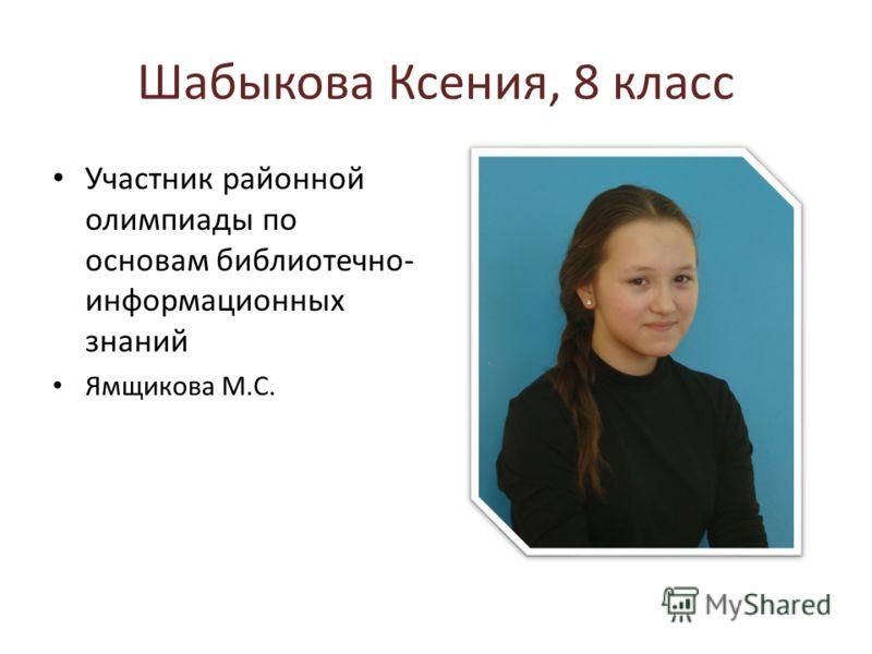 Шабыкова Ксения, 8 класс Участник районной олимпиады по основам библиотечно- информационных знаний Ямщикова М.С.