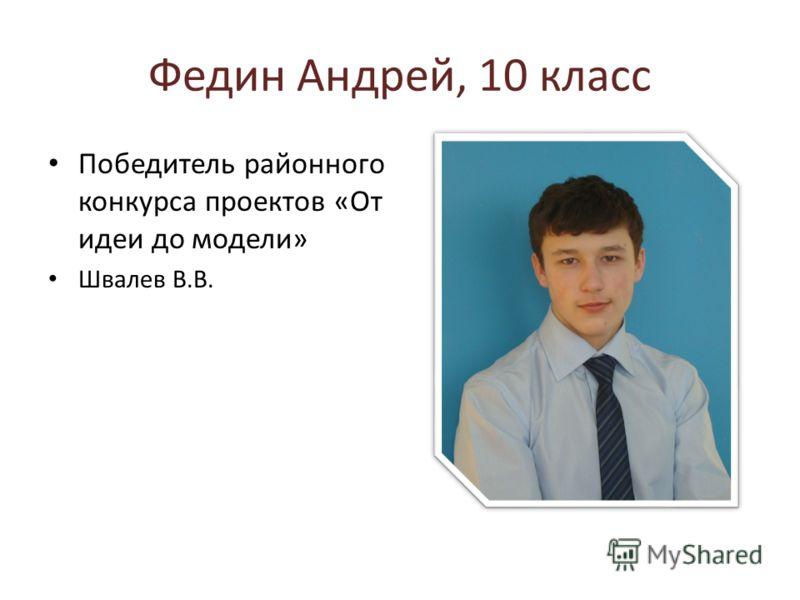 Федин Андрей, 10 класс Победитель районного конкурса проектов «От идеи до модели» Швалев В.В.