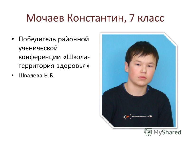 Мочаев Константин, 7 класс Победитель районной ученической конференции «Школа- территория здоровья» Швалева Н.Б.