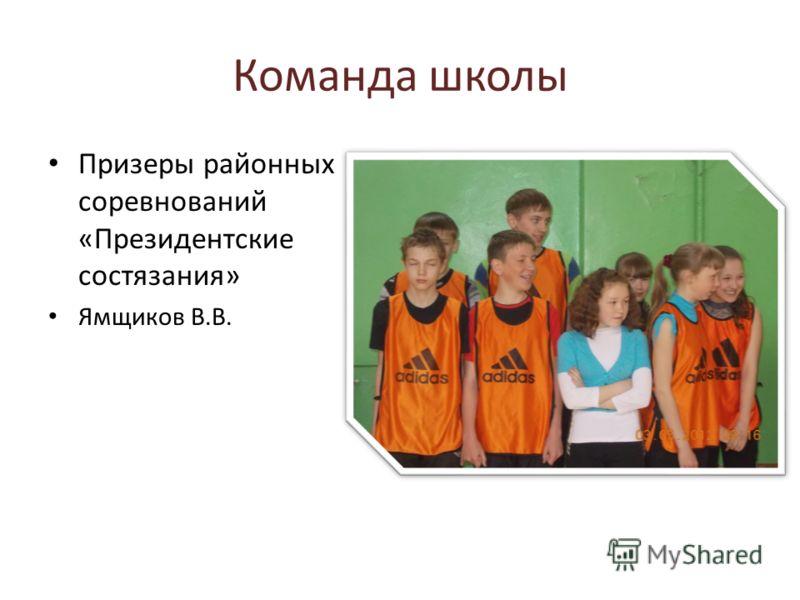 Команда школы Призеры районных соревнований «Президентские состязания» Ямщиков В.В.