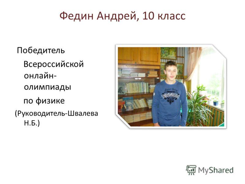Федин Андрей, 10 класс Победитель Всероссийской онлайн- олимпиады по физике (Руководитель-Швалева Н.Б.)