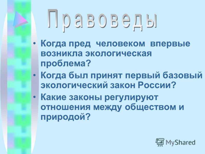 Когда пред человеком впервые возникла экологическая проблема? Когда был принят первый базовый экологический закон России? Какие законы регулируют отношения между обществом и природой?