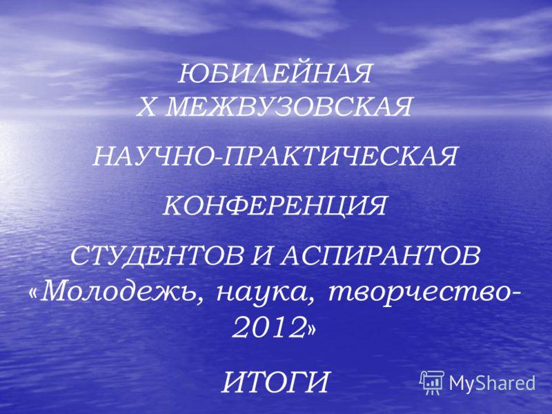 ЮБИЛЕЙНАЯ X МЕЖВУЗОВСКАЯ НАУЧНО-ПРАКТИЧЕСКАЯ КОНФЕРЕНЦИЯ СТУДЕНТОВ И АСПИРАНТОВ « Молодежь, наука, творчество- 2012 » ИТОГИ