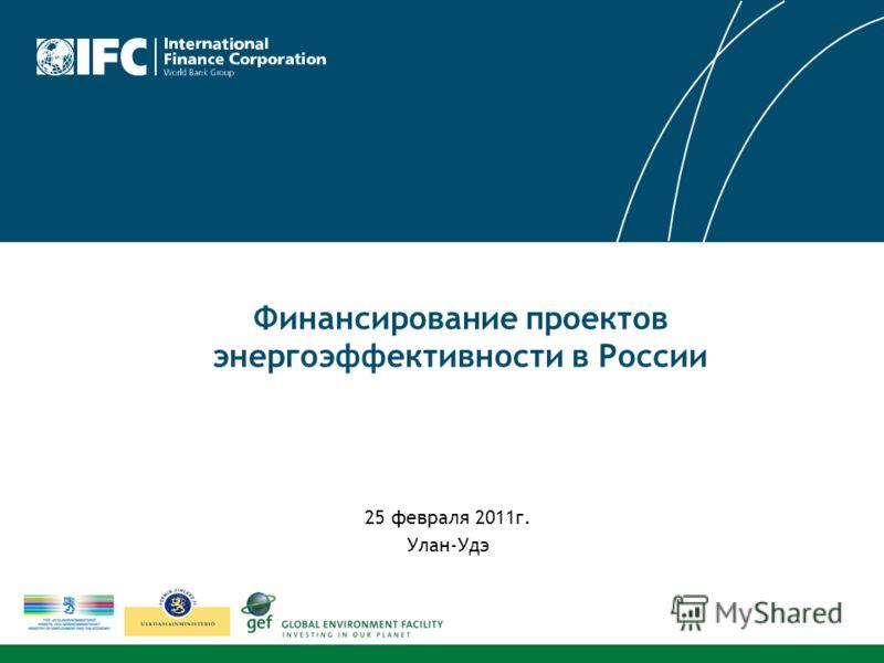 25 февраля 2011г. Улан-Удэ Финансирование проектов энергоэффективности в России