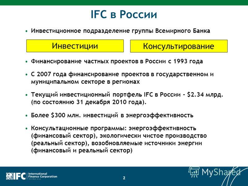 2 IFC в России Инвестиционное подразделение группы Всемирного Банка Финансирование частных проектов в России с 1993 года C 2007 года финансирование проектов в государственном и муниципальном секторе в регионах Текущий инвестиционный портфель IFC в Ро