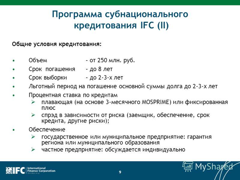 9 Программа субнационального кредитования IFC (II) Общие условия кредитования: Объем – от 250 млн. руб. Срок погашения – до 8 лет Срок выборки – до 2-3-х лет Льготный период на погашение основной суммы долга до 2-3-х лет Процентная ставка по кредитам