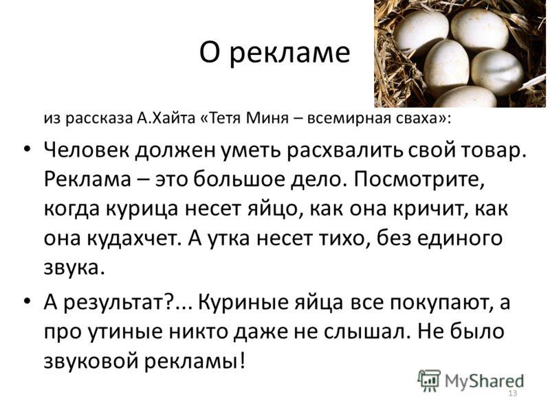 О рекламе из рассказа А.Хайта «Тетя Миня – всемирная сваха»: Человек должен уметь расхвалить свой товар. Реклама – это большое дело. Посмотрите, когда курица несет яйцо, как она кричит, как она кудахчет. А утка несет тихо, без единого звука. А резуль
