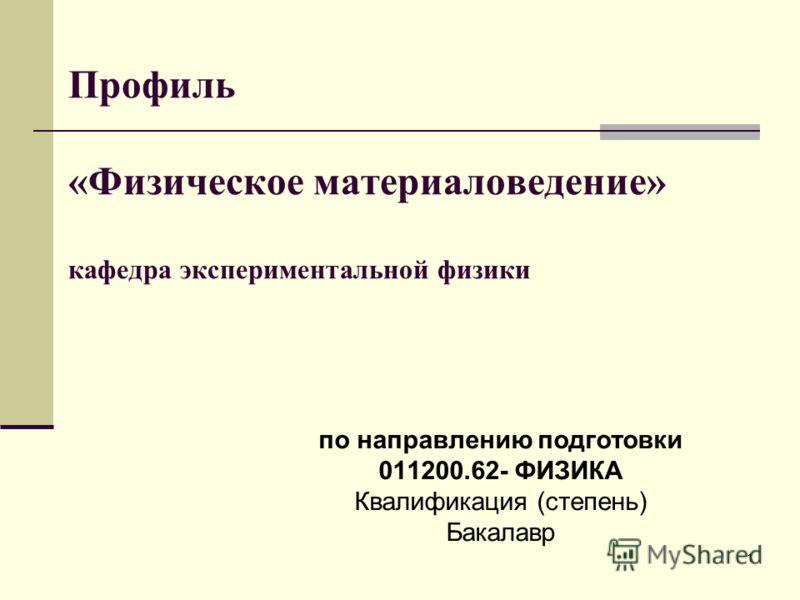 1 Профиль «Физическое материаловедение» кафедра экспериментальной физики по направлению подготовки 011200.62- ФИЗИКА Квалификация (степень) Бакалавр