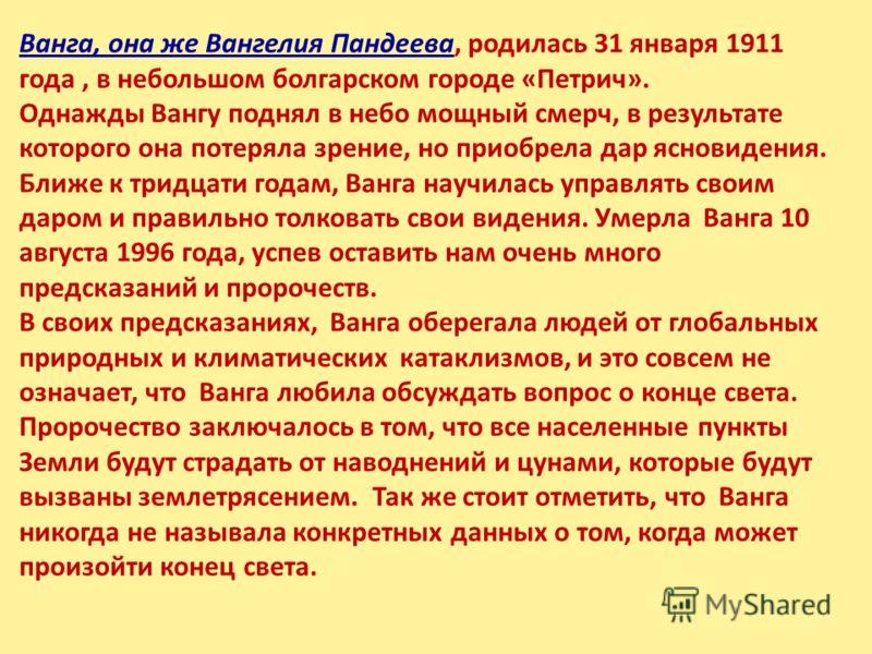 Ванга, она же Вангелия Пандеева, родилась 31 января 1911 года, в небольшом болгарском городе «Петрич». Однажды Вангу поднял в небо мощный смерч, в результате которого она потеряла зрение, но приобрела дар ясновидения. Ближе к тридцати годам, Ванга на