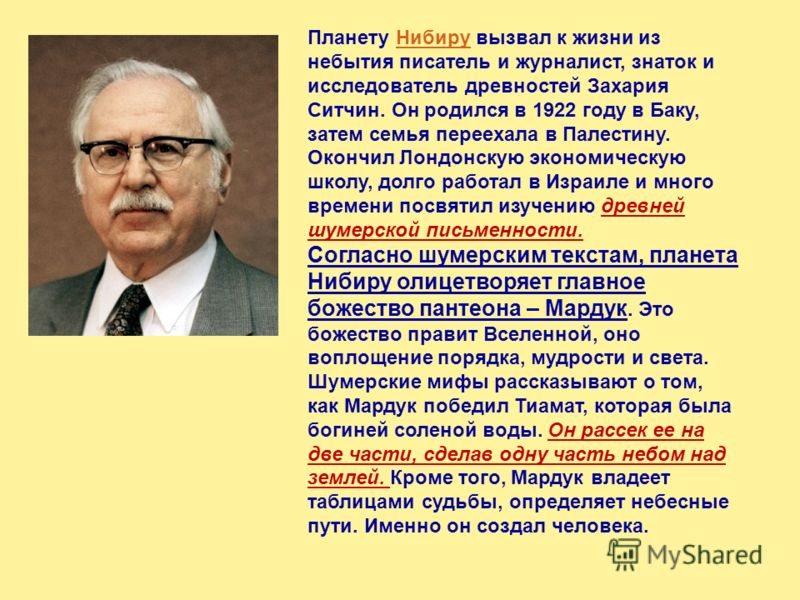 Планету Нибиру вызвал к жизни из небытия писатель и журналист, знаток и исследователь древностей Захария Ситчин. Он родился в 1922 году в Баку, затем семья переехала в Палестину. Окончил Лондонскую экономическую школу, долго работал в Израиле и много