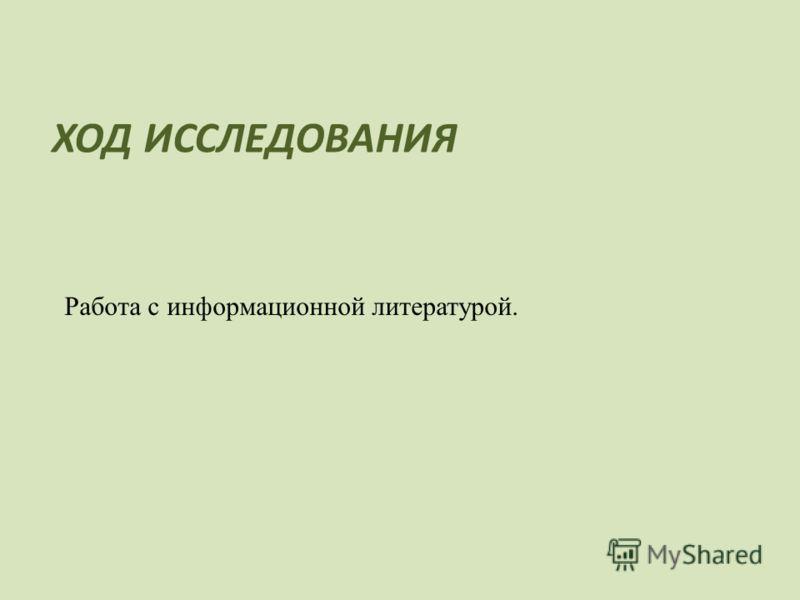ХОД ИССЛЕДОВАНИЯ Работа с информационной литературой.