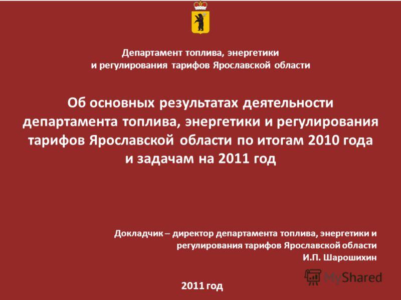 Департамент топлива, энергетики и регулирования тарифов Ярославской области Об основных результатах деятельности департамента топлива, энергетики и регулирования тарифов Ярославской области по итогам 2010 года и задачам на 2011 год 2011 год Докладчик