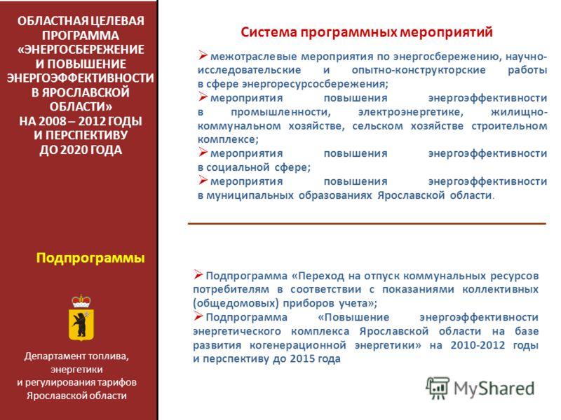 ОБЛАСТНАЯ ЦЕЛЕВАЯ ПРОГРАММА «ЭНЕРГОСБЕРЕЖЕНИЕ И ПОВЫШЕНИЕ ЭНЕРГОЭФФЕКТИВНОСТИ В ЯРОСЛАВСКОЙ ОБЛАСТИ» НА 2008 – 2012 ГОДЫ И ПЕРСПЕКТИВУ ДО 2020 ГОДА Система программных мероприятий Подпрограмма «Переход на отпуск коммунальных ресурсов потребителям в с