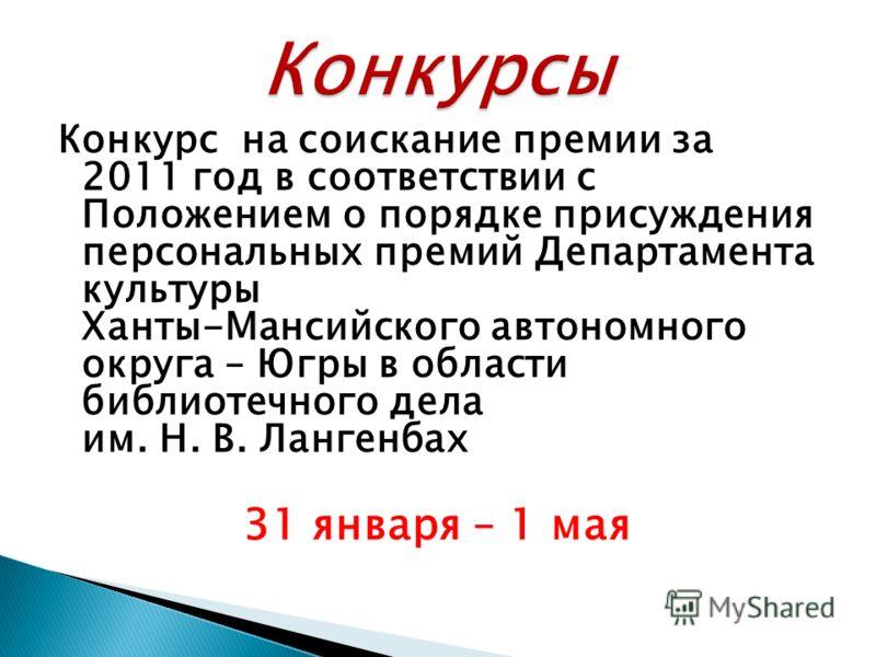 Конкурс на соискание премии за 2011 год в соответствии с Положением о порядке присуждения персональных премий Департамента культуры Ханты-Мансийского автономного округа – Югры в области библиотечного дела им. Н. В. Лангенбах 31 января – 1 мая
