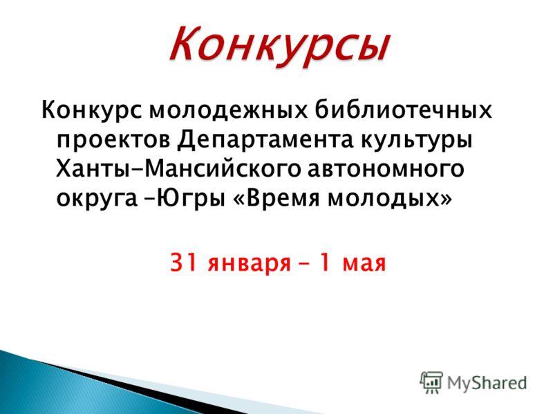 Конкурс молодежных библиотечных проектов Департамента культуры Ханты-Мансийского автономного округа –Югры «Время молодых» 31 января – 1 мая