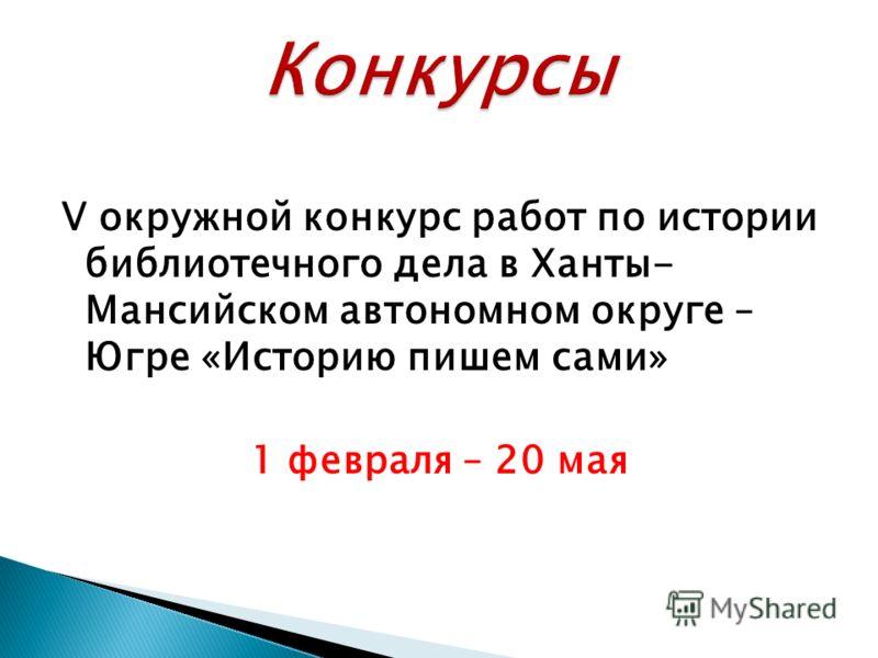 V окружной конкурс работ по истории библиотечного дела в Ханты- Мансийском автономном округе – Югре «Историю пишем сами» 1 февраля – 20 мая