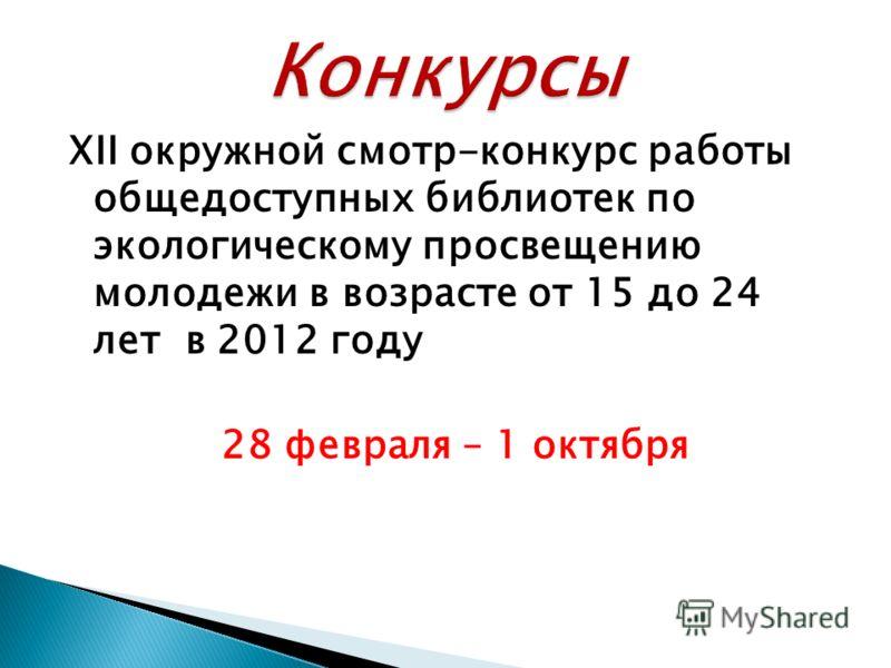 XII окружной смотр-конкурс работы общедоступных библиотек по экологическому просвещению молодежи в возрасте от 15 до 24 лет в 2012 году 28 февраля – 1 октября