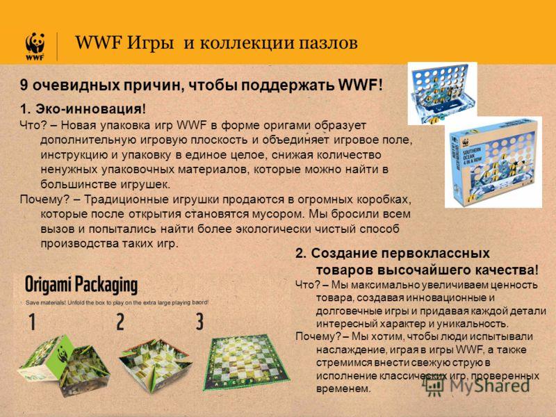 WWF Игры и коллекции пазлов 9 очевидных причин, чтобы поддержать WWF! 1. Эко-инновация! Что? – Новая упаковка игр WWF в форме оригами образует дополнительную игровую плоскость и объединяет игровое поле, инструкцию и упаковку в единое целое, снижая ко