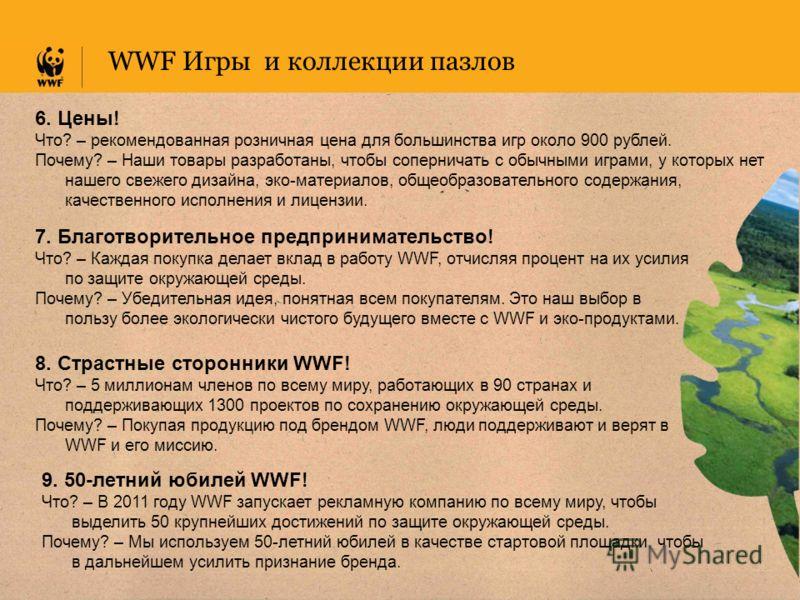 WWF Игры и коллекции пазлов 6. Цены! Что? – рекомендованная розничная цена для большинства игр около 900 рублей. Почему? – Наши товары разработаны, чтобы соперничать с обычными играми, у которых нет нашего свежего дизайна, эко-материалов, общеобразов