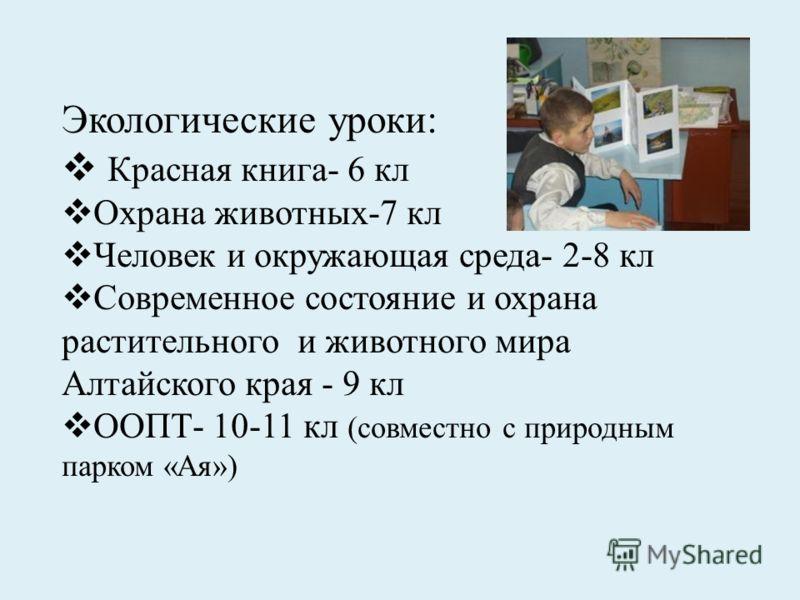 Экологические уроки: Красная книга- 6 кл Охрана животных-7 кл Человек и окружающая среда- 2-8 кл Современное состояние и охрана растительного и животного мира Алтайского края - 9 кл ООПТ- 10-11 кл (совместно с природным парком «Ая»)